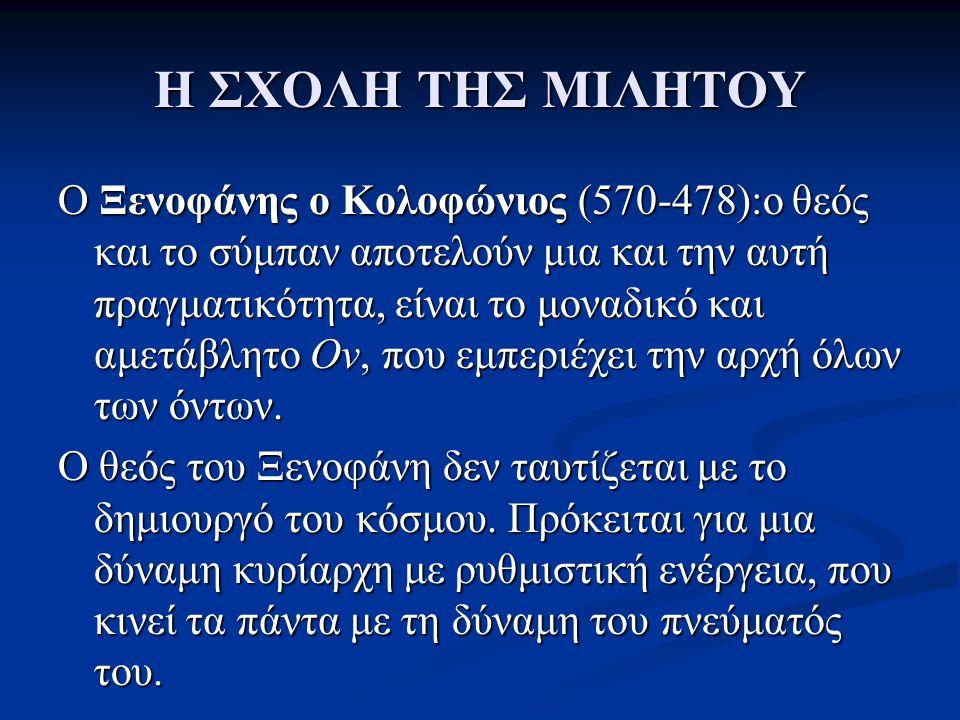Η ΣΧΟΛΗ ΤΗΣ ΜΙΛΗΤΟΥ Ο Ξενοφάνης ο Κολοφώνιος (570-478):ο θεός και το σύμπαν αποτελούν μια και την αυτή πραγματικότητα, είναι το μοναδικό και αμετάβλητ