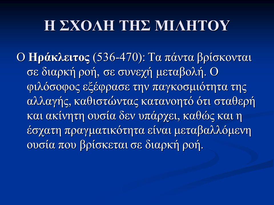 Η ΣΧΟΛΗ ΤΗΣ ΜΙΛΗΤΟΥ Ο Ηράκλειτος (536-470): Τα πάντα βρίσκονται σε διαρκή ροή, σε συνεχή μεταβολή. Ο φιλόσοφος εξέφρασε την παγκοσμιότητα της αλλαγής,