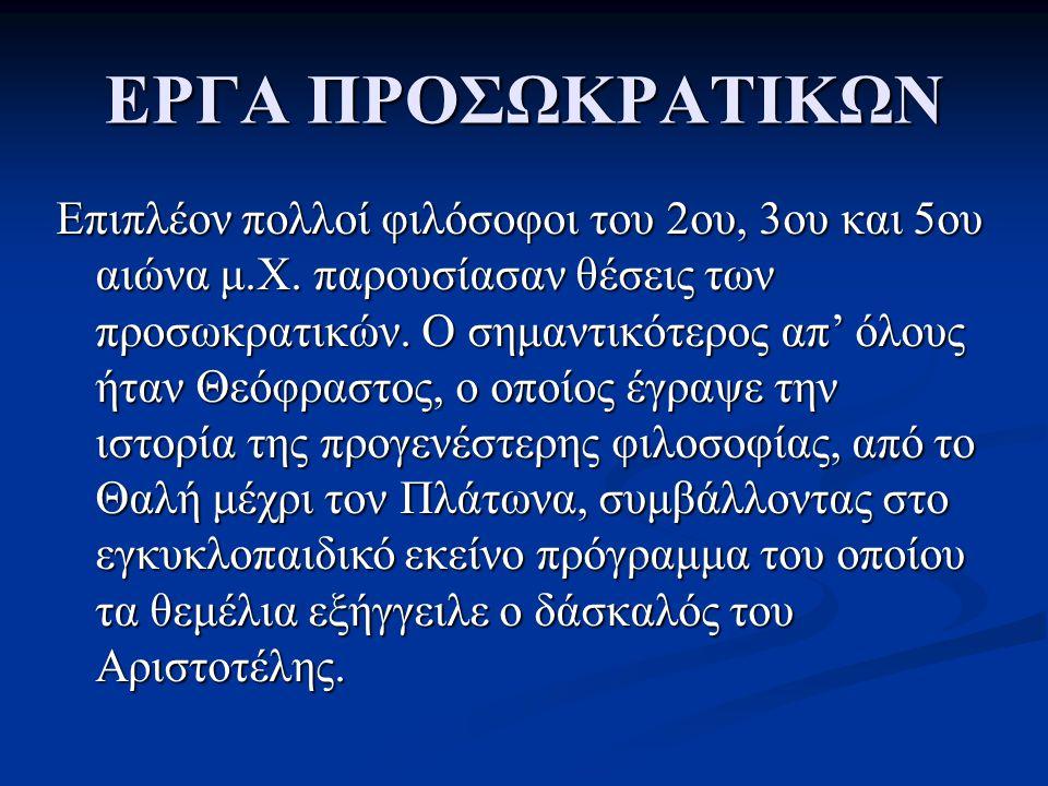 ΕΡΓΑ ΠΡΟΣΩΚΡΑΤΙΚΩΝ Υπήρξαν και πολλοί άλλοι που αφιέρωσαν ξεχωριστά έργα στους προσωκρατικούς φιλοσόφους, όπως ο Ηρακλείδης ο Ποντικός, ο στωικός φιλόσοφος Κλεάνθης και άλλοι.