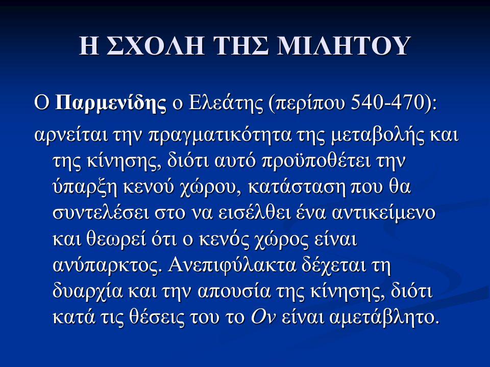 Η ΣΧΟΛΗ ΤΗΣ ΜΙΛΗΤΟΥ O Παρμενίδης o Ελε ά της (περίπου 540-470): αρνείται την πραγματικότητα της μεταβολής και της κίνησης, διότι αυτό προϋποθέτει την