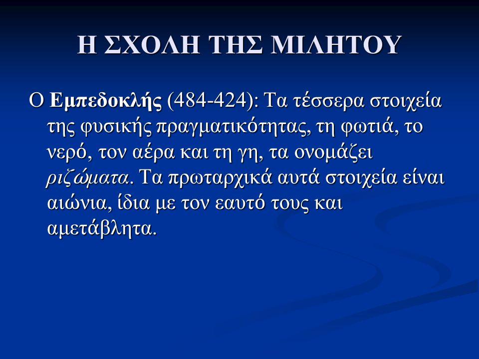 Η ΣΧΟΛΗ ΤΗΣ ΜΙΛΗΤΟΥ O Εμπεδοκλής (484-424): Τα τ έ σσερα στοιχε ί α της φυσικ ή ς πραγματικ ό τητας, τη φωτι ά, το νερ ό, τον α έ ρα και τη γη, τα ονο