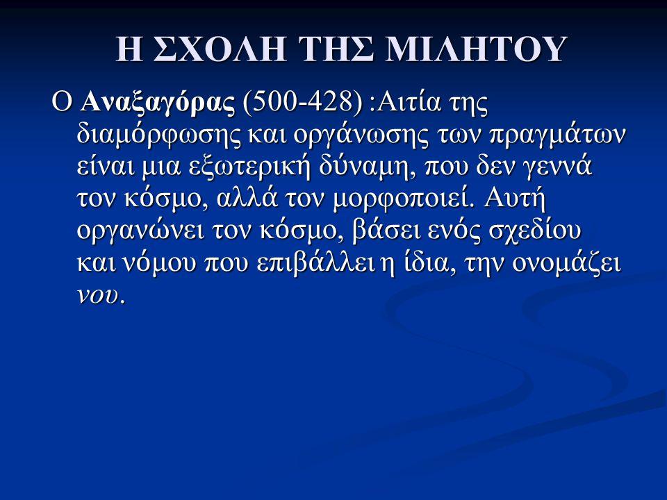 Η ΣΧΟΛΗ ΤΗΣ ΜΙΛΗΤΟΥ O Αναξαγόρας (500-428) :Αιτ ί α της διαμ ό ρφωσης και οργ ά νωσης των πραγμ ά των είναι μια εξωτερικ ή δ ύ ναμη, που δεν γενν ά το