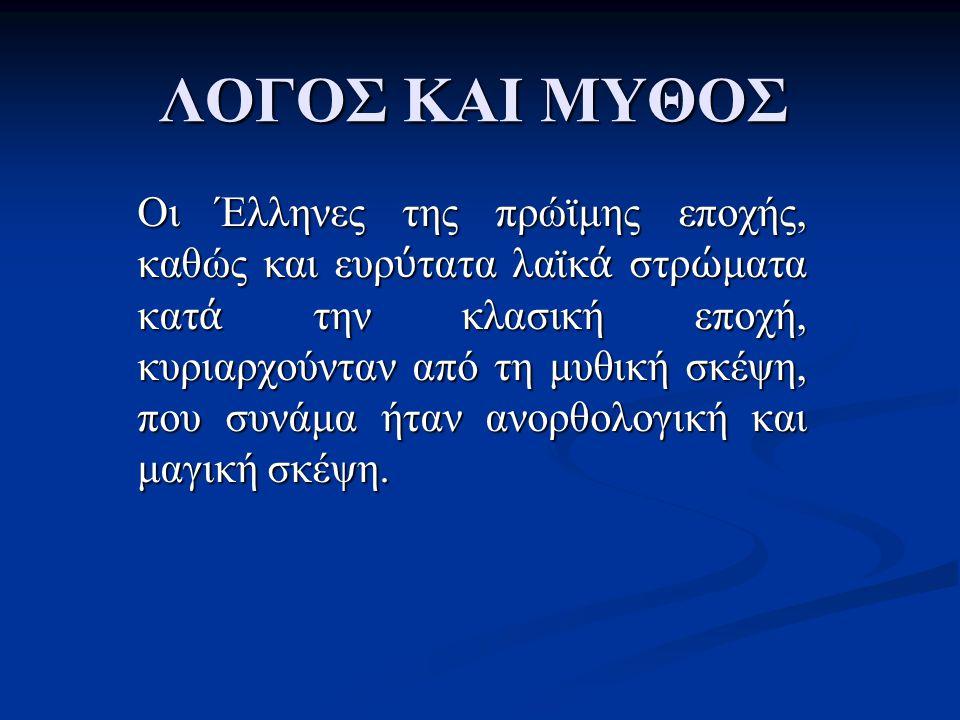 ΛΟΓΟΣ ΚΑΙ ΜΥΘΟΣ Οι Έλληνες της πρώϊμης εποχής, καθώς και ευρ ύ τατα λαϊκ ά στρ ώ ματα κατ ά την κλασική εποχή, κυριαρχούνταν από τη μυθική σκέψη, που
