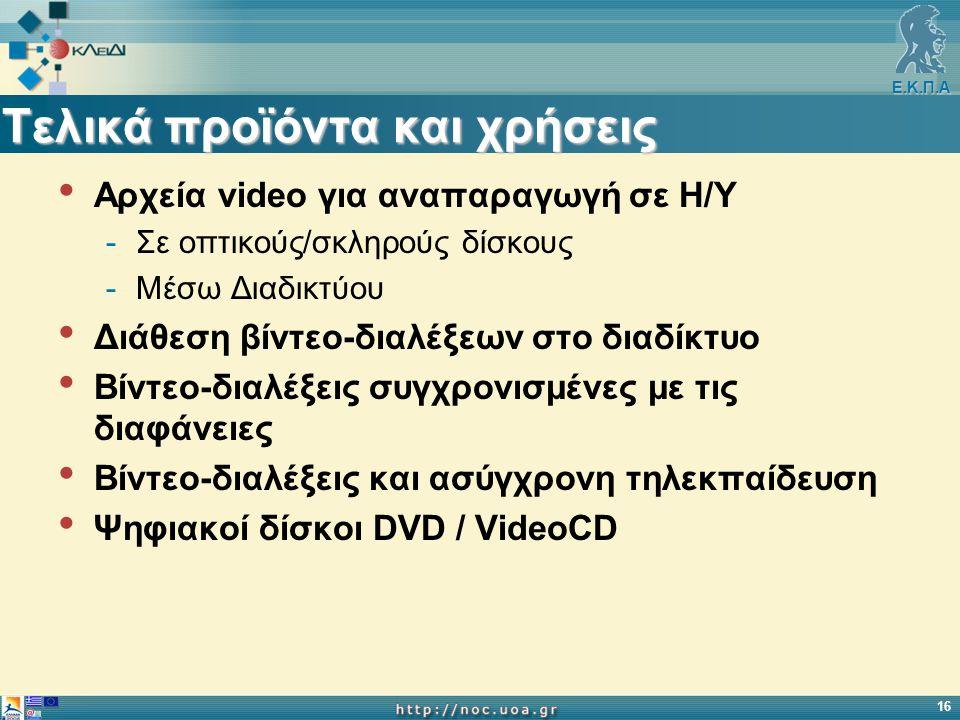 Ε.Κ.Π.Α 16 Τελικά προϊόντα και χρήσεις Αρχεία video για αναπαραγωγή σε Η/Υ -Σε οπτικούς/σκληρούς δίσκους -Μέσω Διαδικτύου Διάθεση βίντεο-διαλέξεων στο διαδίκτυο Βίντεο-διαλέξεις συγχρονισμένες με τις διαφάνειες Βίντεο-διαλέξεις και ασύγχρονη τηλεκπαίδευση Ψηφιακοί δίσκοι DVD / VideoCD