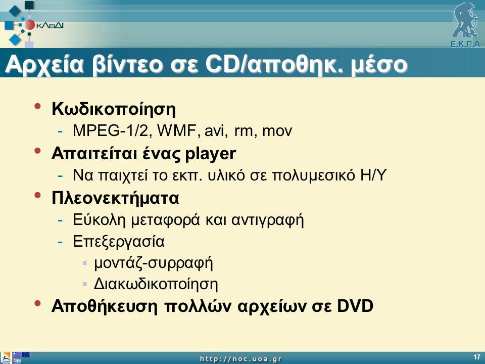 Ε.Κ.Π.Α 17 Αρχεία βίντεο σε CD/αποθηκ. μέσο Κωδικοποίηση -ΜPEG-1/2, WMF, avi, rm, mov Απαιτείται ένας player -Να παιχτεί το εκπ. υλικό σε πολυμεσικό Η