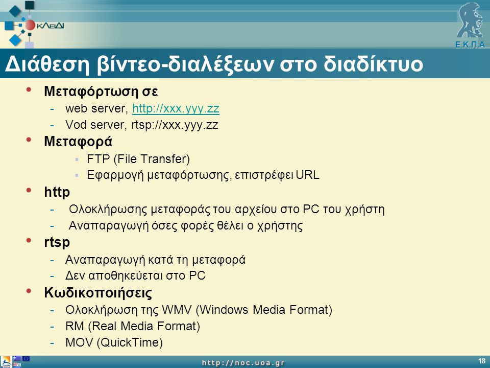 Ε.Κ.Π.Α 18 Διάθεση βίντεο-διαλέξεων στο διαδίκτυο Μεταφόρτωση σε -web server, http://xxx.yyy.zzhttp://xxx.yyy.zz -Vod server, rtsp://xxx.yyy.zz Μεταφορά  FTP (File Transfer)  Εφαρμογή μεταφόρτωσης, επιστρέφει URL http - Ολοκλήρωσης μεταφοράς του αρχείου στο PC του χρήστη - Αναπαραγωγή όσες φορές θέλει ο χρήστης rtsp -Αναπαραγωγή κατά τη μεταφορά -Δεν αποθηκεύεται στο PC Κωδικοποιήσεις -Ολοκλήρωση της WMV (Windows Media Format) -RM (Real Media Format) -MOV (QuickTime)