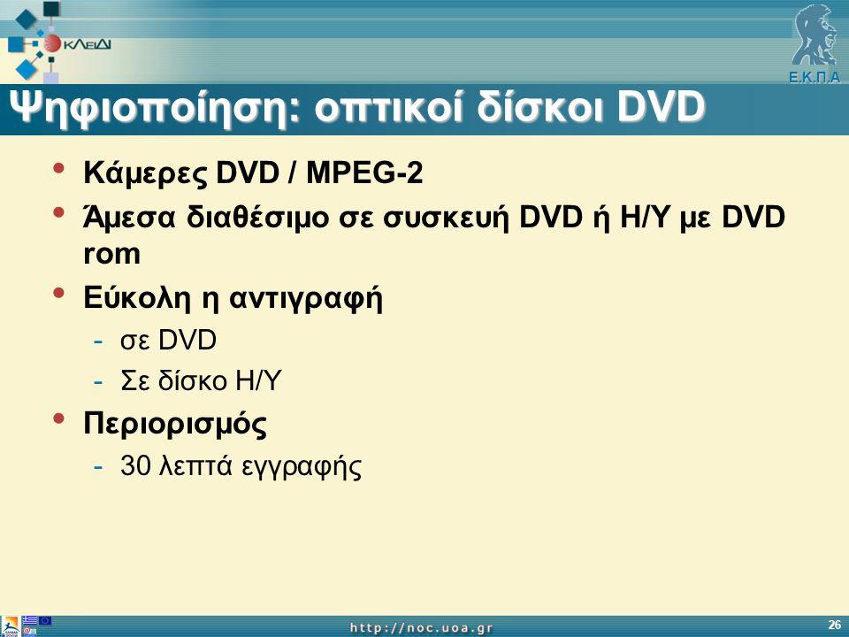 Ε.Κ.Π.Α 26 Ψηφιοποίηση: οπτικοί δίσκοι DVD Κάμερες DVD / MPEG-2 Άμεσα διαθέσιμο σε συσκευή DVD ή Η/Υ με DVD rom Εύκολη η αντιγραφή -σε DVD -Σε δίσκο Η/Υ Περιορισμός -30 λεπτά εγγραφής