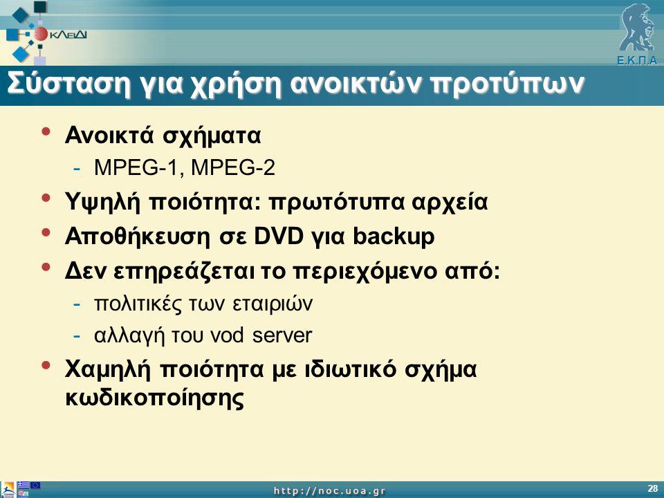 Ε.Κ.Π.Α 28 Σύσταση για χρήση ανοικτών προτύπων Ανοικτά σχήματα -MPEG-1, MPEG-2 Υψηλή ποιότητα: πρωτότυπα αρχεία Αποθήκευση σε DVD για backup Δεν επηρεάζεται το περιεχόμενο από: -πολιτικές των εταιριών -αλλαγή του vod server Χαμηλή ποιότητα με ιδιωτικό σχήμα κωδικοποίησης