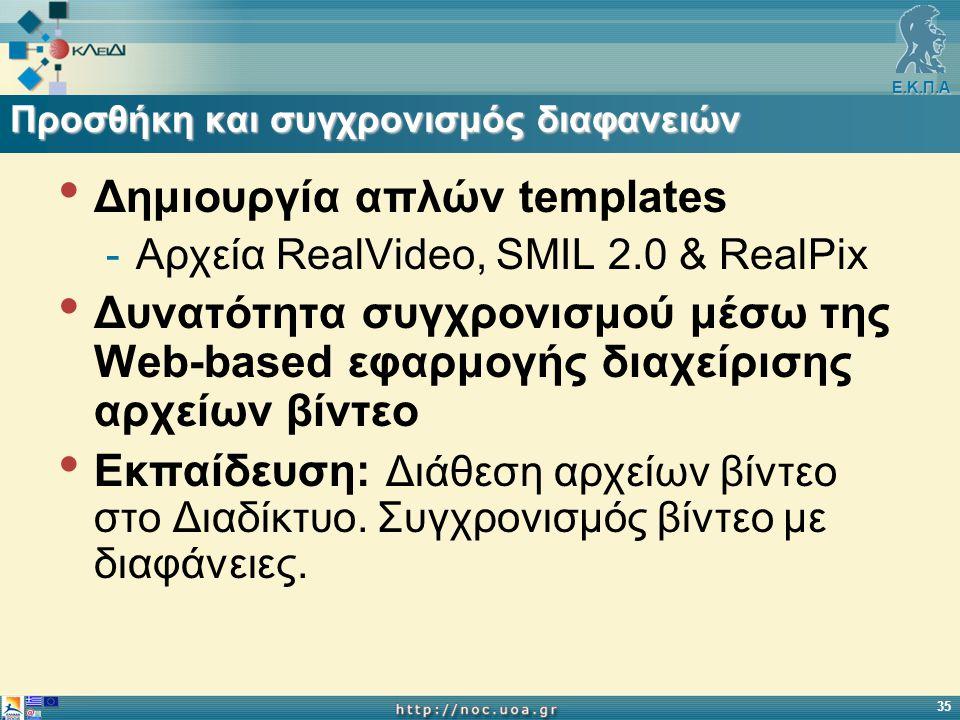 Ε.Κ.Π.Α 35 Προσθήκη και συγχρονισμός διαφανειών Δημιουργία απλών templates -Αρχεία RealVideo, SMIL 2.0 & RealPix Δυνατότητα συγχρονισμού μέσω της Web-based εφαρμογής διαχείρισης αρχείων βίντεο Εκπαίδευση: Διάθεση αρχείων βίντεο στο Διαδίκτυο.