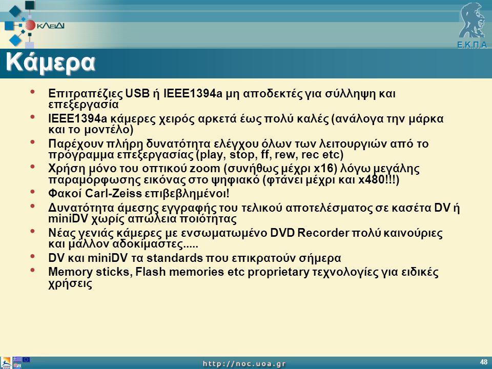 Ε.Κ.Π.Α 48 Κάμερα Επιτραπέζιες USB ή IEEE1394a μη αποδεκτές για σύλληψη και επεξεργασία IEEE1394a κάμερες χειρός αρκετά έως πολύ καλές (ανάλογα την μάρκα και το μοντέλο) Παρέχουν πλήρη δυνατότητα ελέγχου όλων των λειτουργιών από το πρόγραμμα επεξεργασίας (play, stop, ff, rew, rec etc) Χρήση μόνο του οπτικού zoom (συνήθως μέχρι x16) λόγω μεγάλης παραμόρφωσης εικόνας στο ψηφιακό (φτάνει μέχρι και x480!!!) Φακοί Carl-Zeiss επιβεβλημένοι.