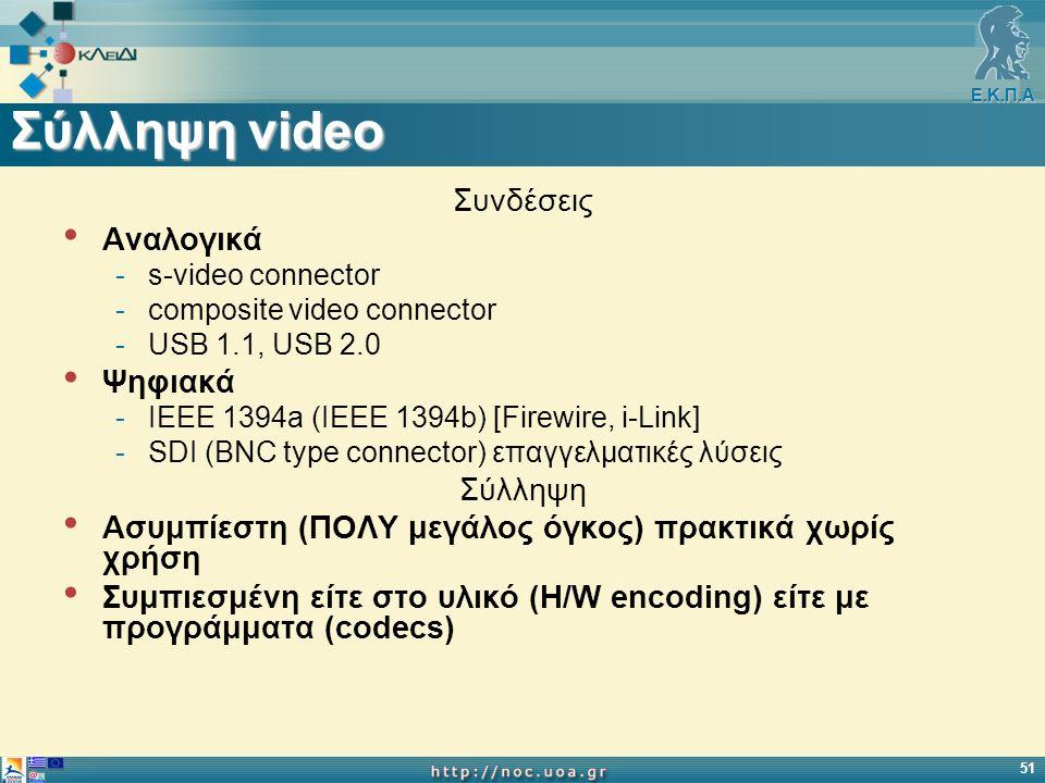 Ε.Κ.Π.Α 51 Σύλληψη video Συνδέσεις Αναλογικά -s-video connector -composite video connector -USB 1.1, USB 2.0 Ψηφιακά -IEEE 1394a (IEEE 1394b) [Firewire, i-Link] -SDI (BNC type connector) επαγγελματικές λύσεις Σύλληψη Ασυμπίεστη (ΠΟΛΥ μεγάλος όγκος) πρακτικά χωρίς χρήση Συμπιεσμένη είτε στο υλικό (H/W encoding) είτε με προγράμματα (codecs)