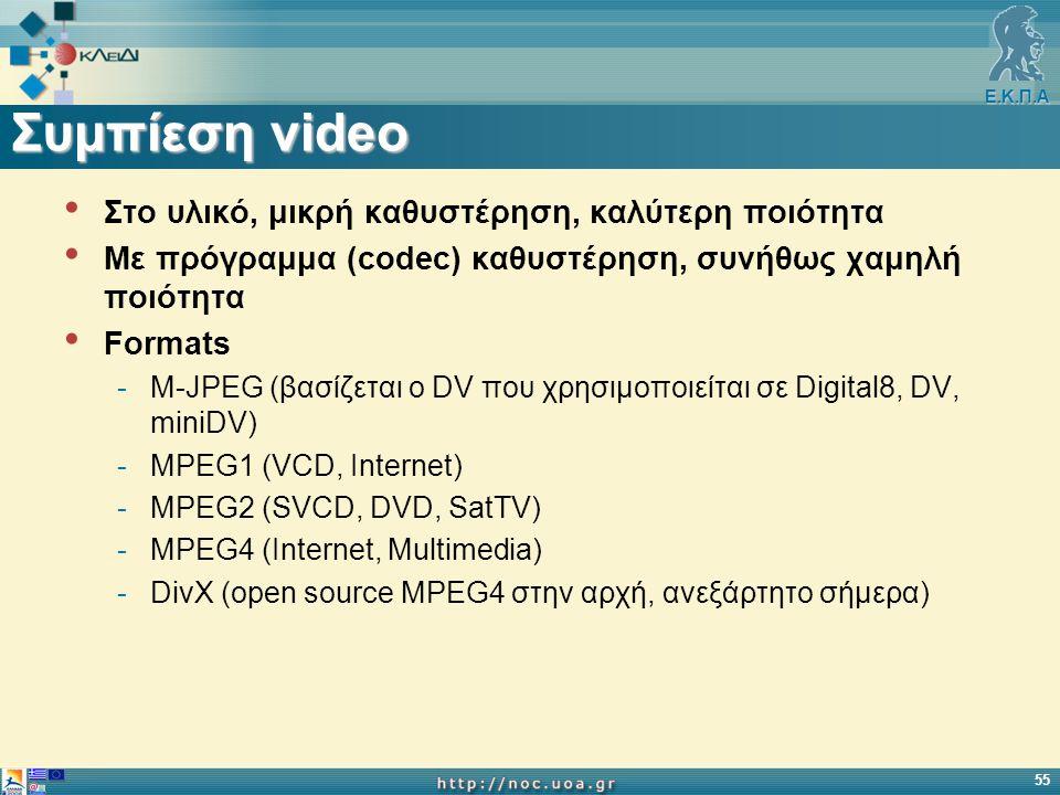 Ε.Κ.Π.Α 55 Συμπίεση video Στο υλικό, μικρή καθυστέρηση, καλύτερη ποιότητα Με πρόγραμμα (codec) καθυστέρηση, συνήθως χαμηλή ποιότητα Formats -M-JPEG (βασίζεται ο DV που χρησιμοποιείται σε Digital8, DV, miniDV) -MPEG1 (VCD, Internet) -MPEG2 (SVCD, DVD, SatTV) -MPEG4 (Internet, Multimedia) -DivX (open source MPEG4 στην αρχή, ανεξάρτητο σήμερα)