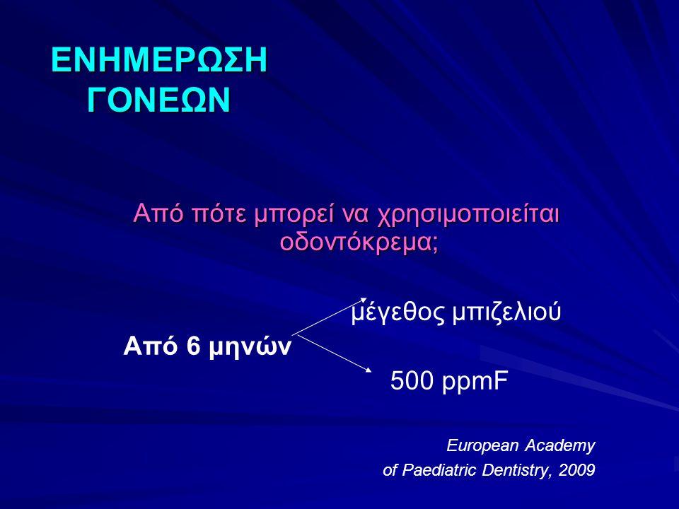 ΕΝΗΜΕΡΩΣΗ ΓΟΝΕΩΝ Από πότε μπορεί να χρησιμοποιείται οδοντόκρεμα; μέγεθος μπιζελιού Από 6 μηνών 500 ppmF European Academy of Paediatric Dentistry, 2009