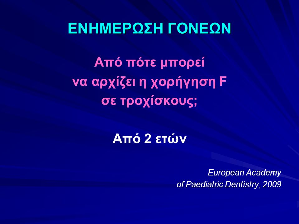 ΕΝΗΜΕΡΩΣΗ ΓΟΝΕΩΝ Από πότε μπορεί να αρχίζει η χορήγηση F σε τροχίσκους; Από 2 ετών European Academy of Paediatric Dentistry, 2009