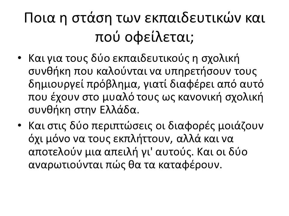 Ποια η στάση των εκπαιδευτικών και πού οφείλεται; Και για τους δύο εκπαιδευτικούς η σχολική συνθήκη που καλούνται να υπηρετήσουν τους δημιουργεί πρόβλημα, γιατί διαφέρει από αυτό που έχουν στο μυαλό τους ως κανονική σχολική συνθήκη στην Ελλάδα.