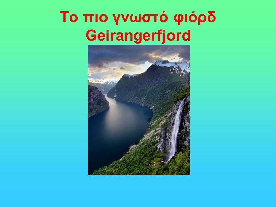 Το πιο γνωστό φιόρδ Ένα από τα πιο γνωστά φιόρδ είναι το Geirangerfjord στη Νορβηγία, έχει μήκος 15χλμ και είναι παρακλάδι του Μεγάλου Φιόρδ. Το μικρό