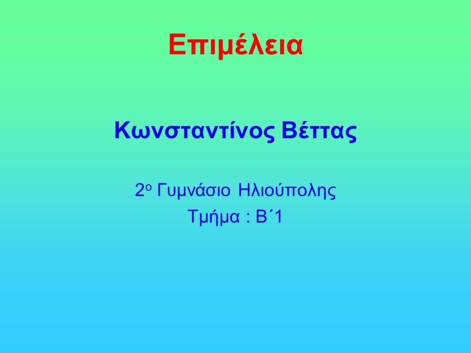 Επιμέλεια Κωνσταντίνος Βέττας 2 ο Γυμνάσιο Ηλιούπολης Τμήμα : Β΄1