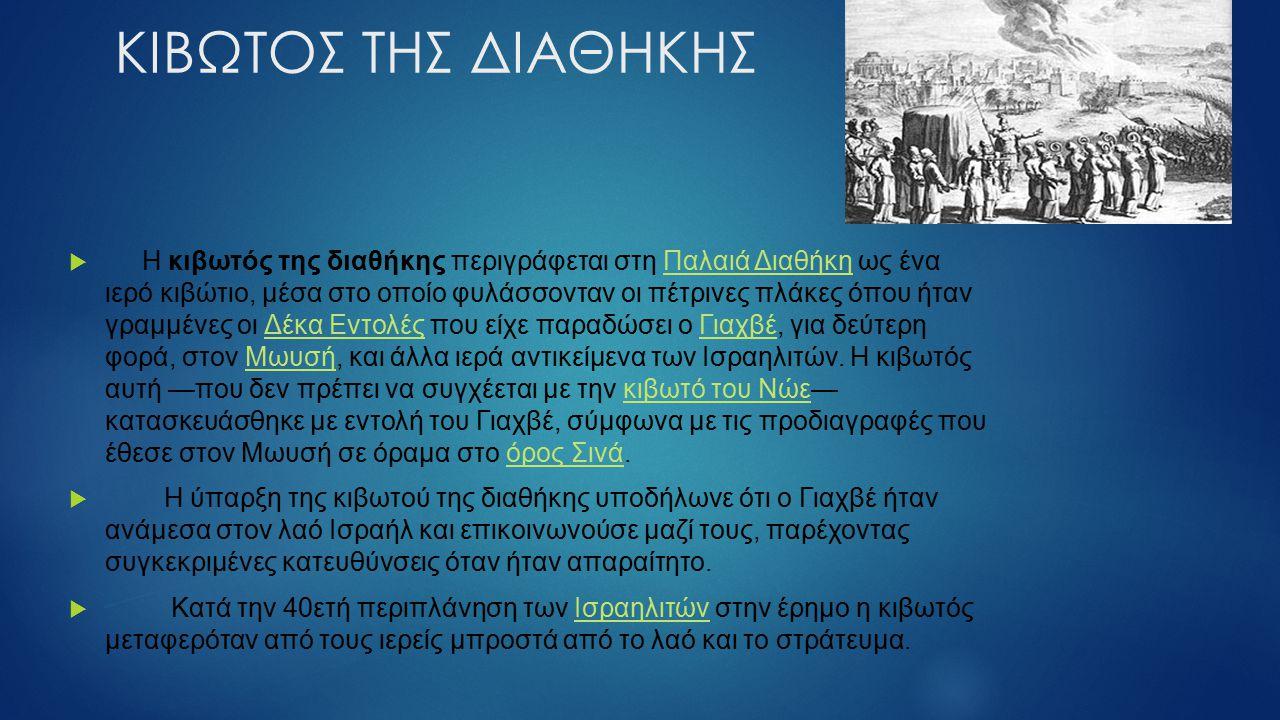 ΚΙΒΩΤΟΣ ΤΗΣ ΔΙΑΘΗΚΗΣ  Η κιβωτός της διαθήκης περιγράφεται στη Παλαιά Διαθήκη ως ένα ιερό κιβώτιο, μέσα στο οποίο φυλάσσονταν οι πέτρινες πλάκες όπου ήταν γραμμένες οι Δέκα Εντολές που είχε παραδώσει ο Γιαχβέ, για δεύτερη φορά, στον Μωυσή, και άλλα ιερά αντικείμενα των Ισραηλιτών.