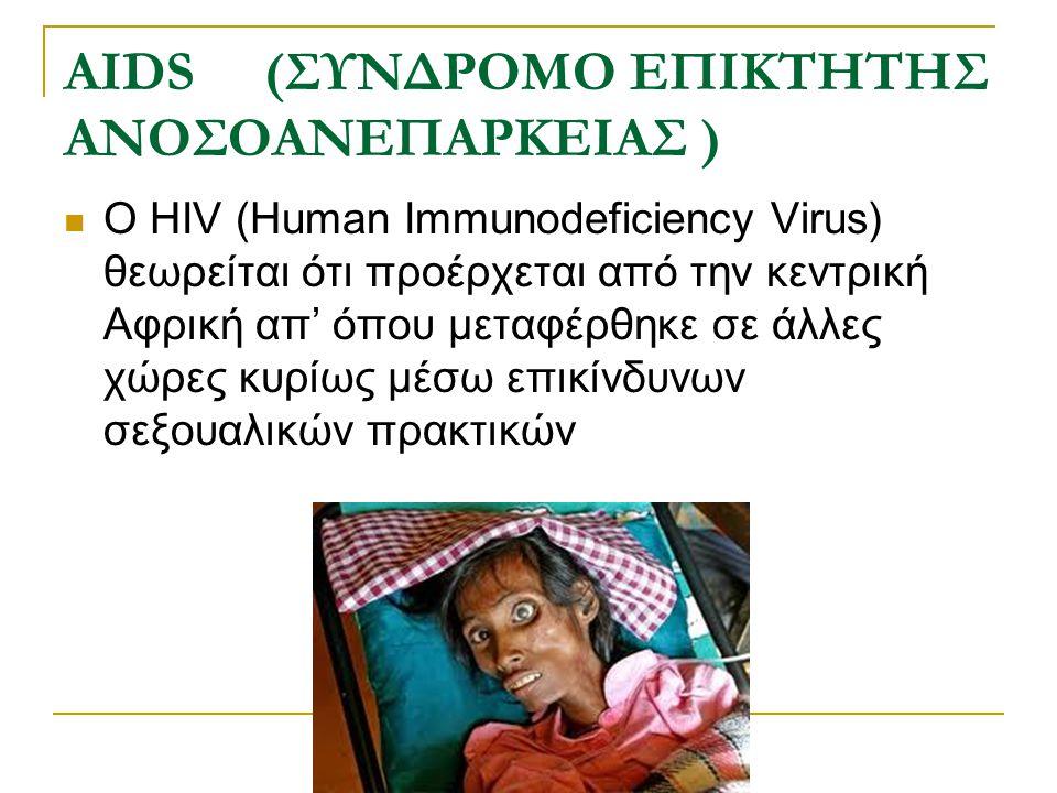 AIDS (ΣΥΝΔΡΟΜΟ ΕΠΙΚΤΗΤΗΣ ΑΝΟΣΟΑΝΕΠΑΡΚΕΙΑΣ ) Ο HIV (Human Immunodeficiency Virus) θεωρείται ότι προέρχεται από την κεντρική Αφρική απ' όπου μεταφέρθηκε