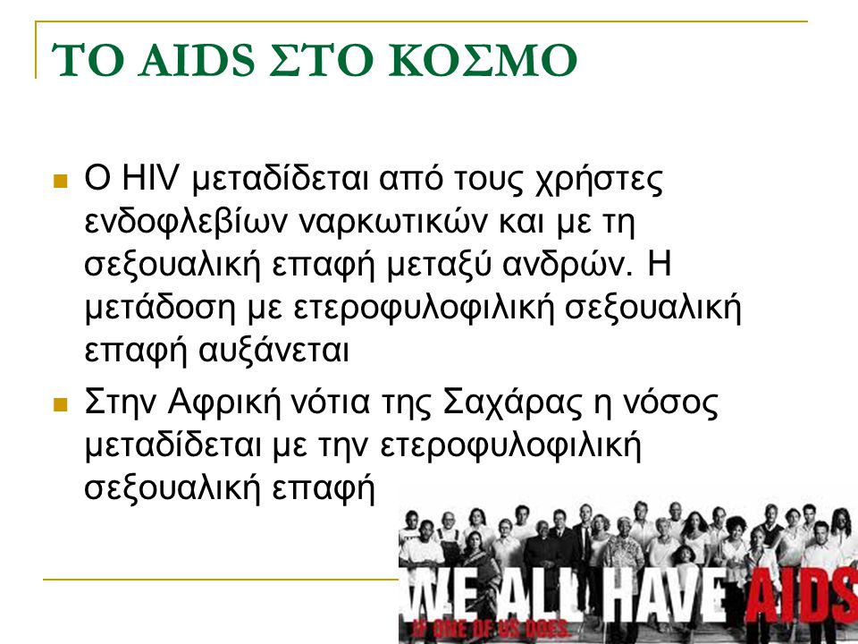 ΤΟ AIDS ΣΤΟ ΚΟΣΜΟ Ο HIV μεταδίδεται από τους χρήστες ενδοφλεβίων ναρκωτικών και με τη σεξουαλική επαφή μεταξύ ανδρών. Η μετάδοση με ετεροφυλοφιλική σε
