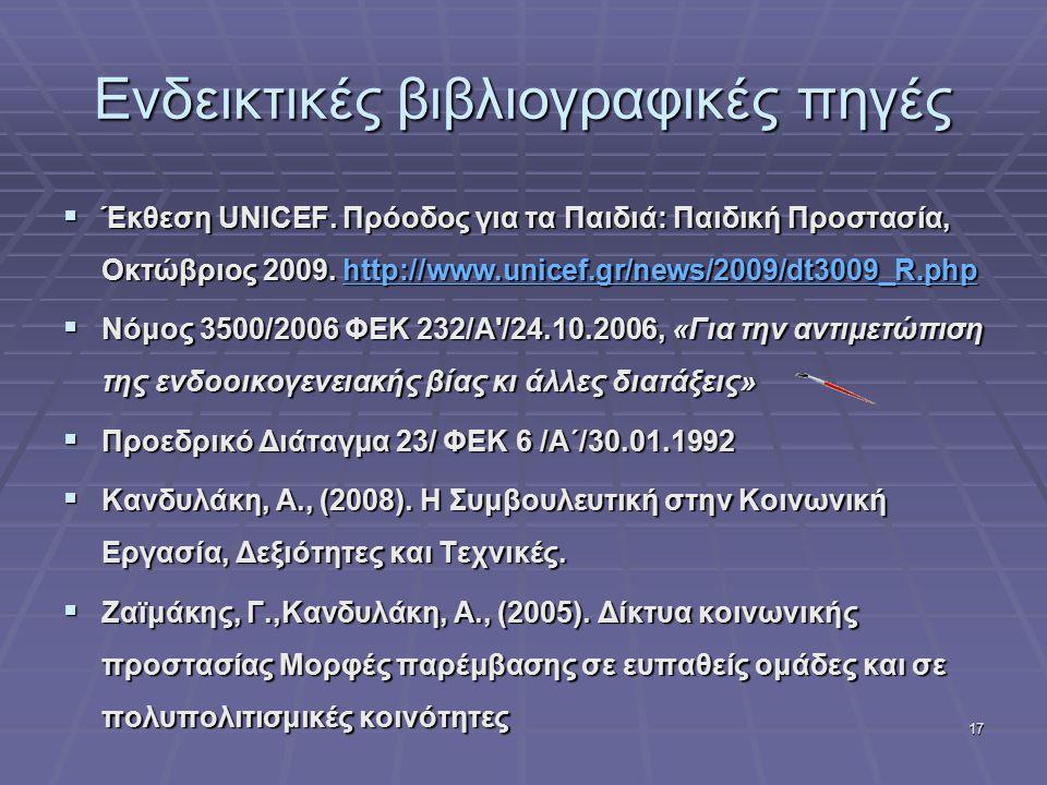 17 Ενδεικτικές βιβλιογραφικές πηγές  Έκθεση UNICEF. Πρόοδος για τα Παιδιά: Παιδική Προστασία, Οκτώβριος 2009. http://www.unicef.gr/news/2009/dt3009_R