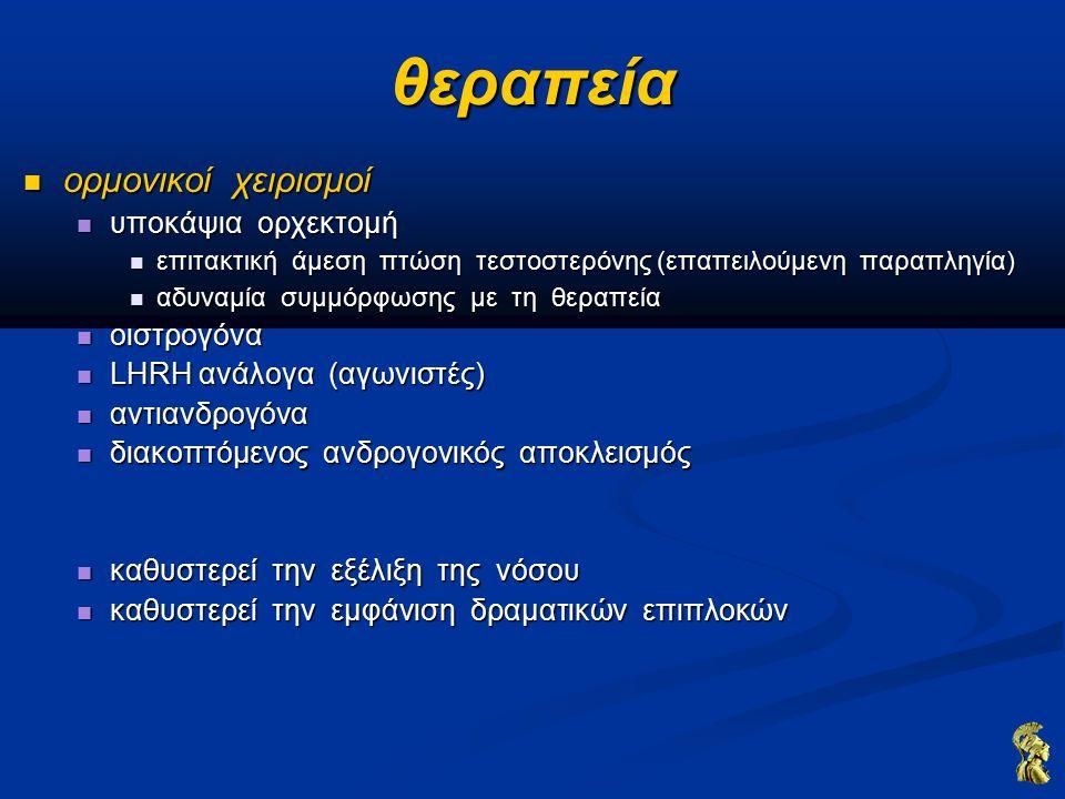 θεραπεία ορμονικοί χειρισμοί ορμονικοί χειρισμοί υποκάψια ορχεκτομή υποκάψια ορχεκτομή επιτακτική άμεση πτώση τεστοστερόνης (επαπειλούμενη παραπληγία) επιτακτική άμεση πτώση τεστοστερόνης (επαπειλούμενη παραπληγία) αδυναμία συμμόρφωσης με τη θεραπεία αδυναμία συμμόρφωσης με τη θεραπεία οιστρογόνα οιστρογόνα LHRH ανάλογα (αγωνιστές) LHRH ανάλογα (αγωνιστές) αντιανδρογόνα αντιανδρογόνα διακοπτόμενος ανδρογονικός αποκλεισμός διακοπτόμενος ανδρογονικός αποκλεισμός καθυστερεί την εξέλιξη της νόσου καθυστερεί την εξέλιξη της νόσου καθυστερεί την εμφάνιση δραματικών επιπλοκών καθυστερεί την εμφάνιση δραματικών επιπλοκών