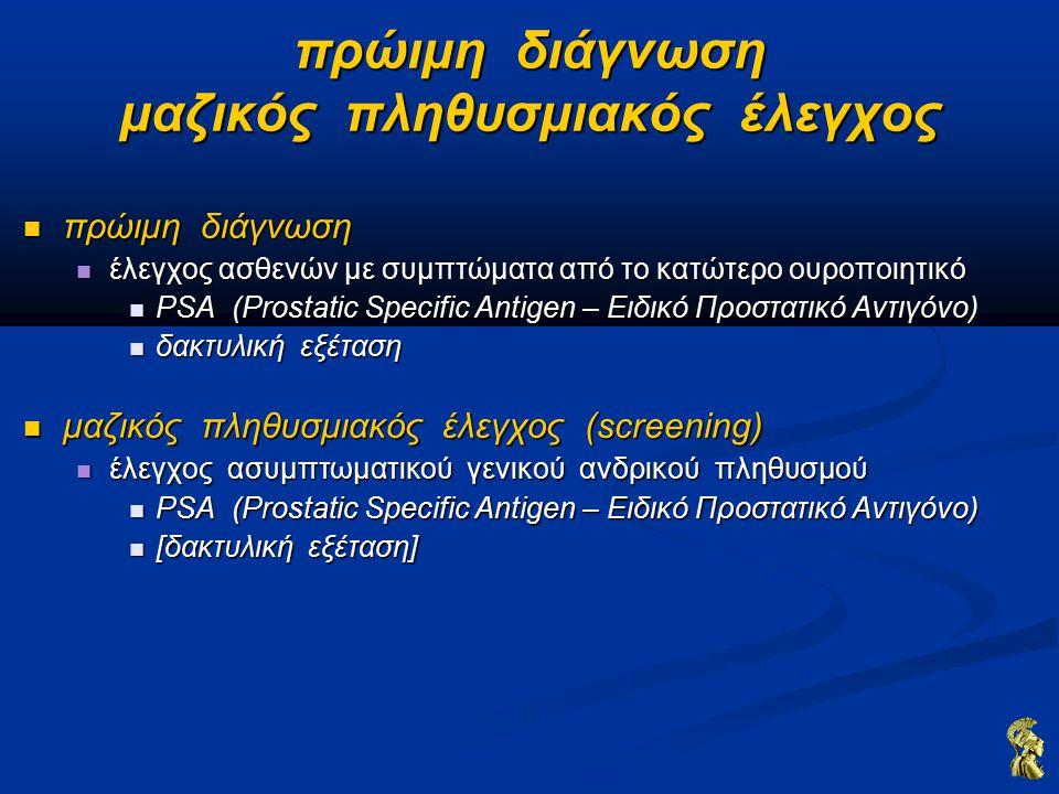 πρώιμη διάγνωση μαζικός πληθυσμιακός έλεγχος πρώιμη διάγνωση πρώιμη διάγνωση έλεγχος ασθενών με συμπτώματα από το κατώτερο ουροποιητικό έλεγχος ασθενών με συμπτώματα από το κατώτερο ουροποιητικό PSA (Prostatic Specific Antigen – Ειδικό Προστατικό Αντιγόνο) PSA (Prostatic Specific Antigen – Ειδικό Προστατικό Αντιγόνο) δακτυλική εξέταση δακτυλική εξέταση μαζικός πληθυσμιακός έλεγχος (screening) μαζικός πληθυσμιακός έλεγχος (screening) έλεγχος ασυμπτωματικού γενικού ανδρικού πληθυσμού έλεγχος ασυμπτωματικού γενικού ανδρικού πληθυσμού PSA (Prostatic Specific Antigen – Ειδικό Προστατικό Αντιγόνο) PSA (Prostatic Specific Antigen – Ειδικό Προστατικό Αντιγόνο) [δακτυλική εξέταση] [δακτυλική εξέταση]