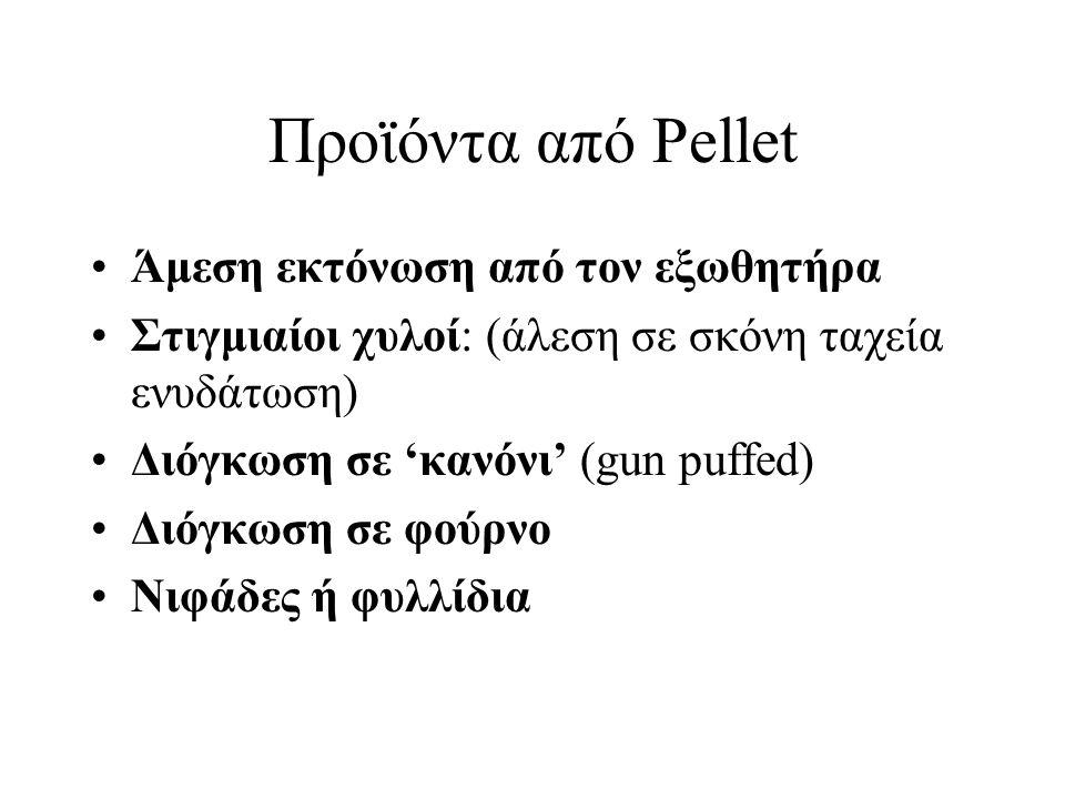 Προϊόντα από Pellet Άμεση εκτόνωση από τον εξωθητήρα Στιγμιαίοι χυλοί: (άλεση σε σκόνη ταχεία ενυδάτωση) Διόγκωση σε 'κανόνι' (gun puffed) Διόγκωση σε