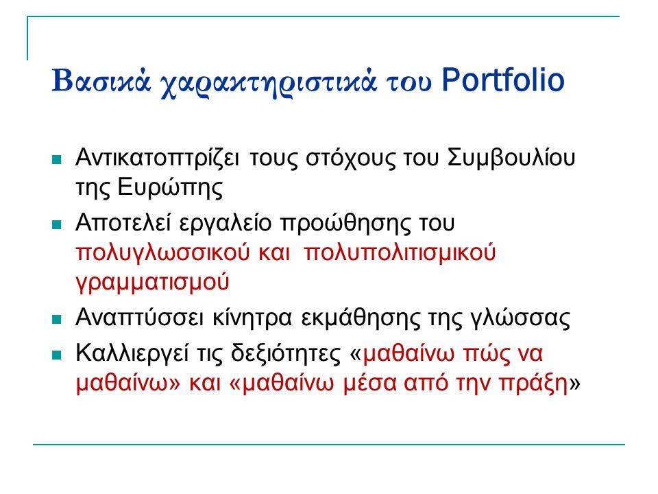 Βασικά χαρακτηριστικά του Portfolio Αντικατοπτρίζει τους στόχους του Συμβουλίου της Ευρώπης Αποτελεί εργαλείο προώθησης του πολυγλωσσικού και πολυπολιτισμικού γραμματισμού Αναπτύσσει κίνητρα εκμάθησης της γλώσσας Καλλιεργεί τις δεξιότητες «μαθαίνω πώς να μαθαίνω» και «μαθαίνω μέσα από την πράξη»