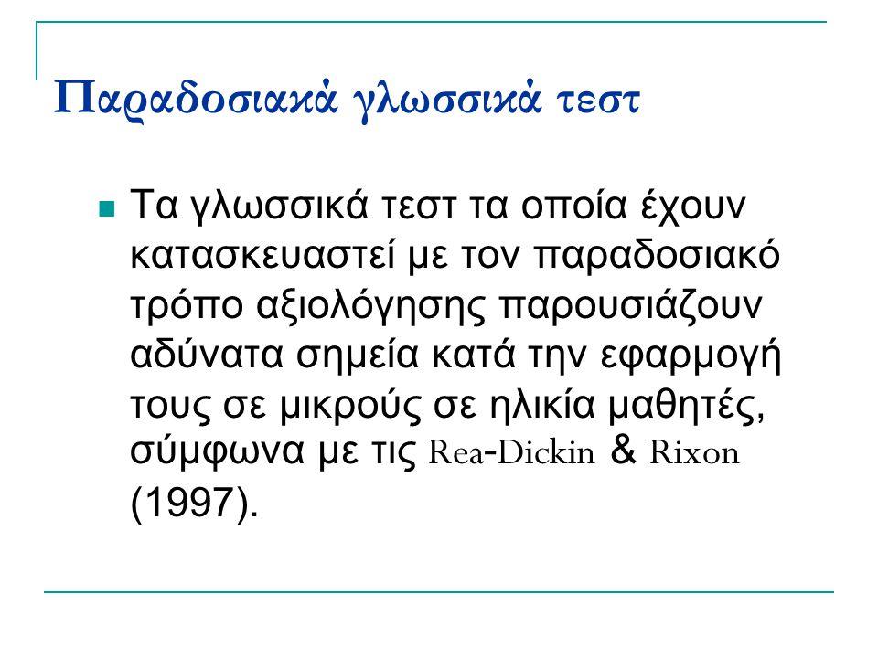 Παραδοσιακά γλωσσικά τεστ Τα γλωσσικά τεστ τα οποία έχουν κατασκευαστεί με τον παραδοσιακό τρόπο αξιολόγησης παρουσιάζουν αδύνατα σημεία κατά την εφαρμογή τους σε μικρούς σε ηλικία μαθητές, σύμφωνα με τις Rea - Dickin & Rixon (1997).