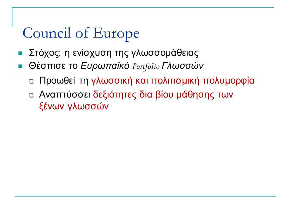 Council of Europe Στόχος: η ενίσχυση της γλωσσομάθειας Θέσπισε το Ευρωπαϊκό Portfolio Γλωσσών  Προωθεί τη γλωσσική και πολιτισμική πολυμορφία  Αναπτύσσει δεξιότητες δια βίου μάθησης των ξένων γλωσσών