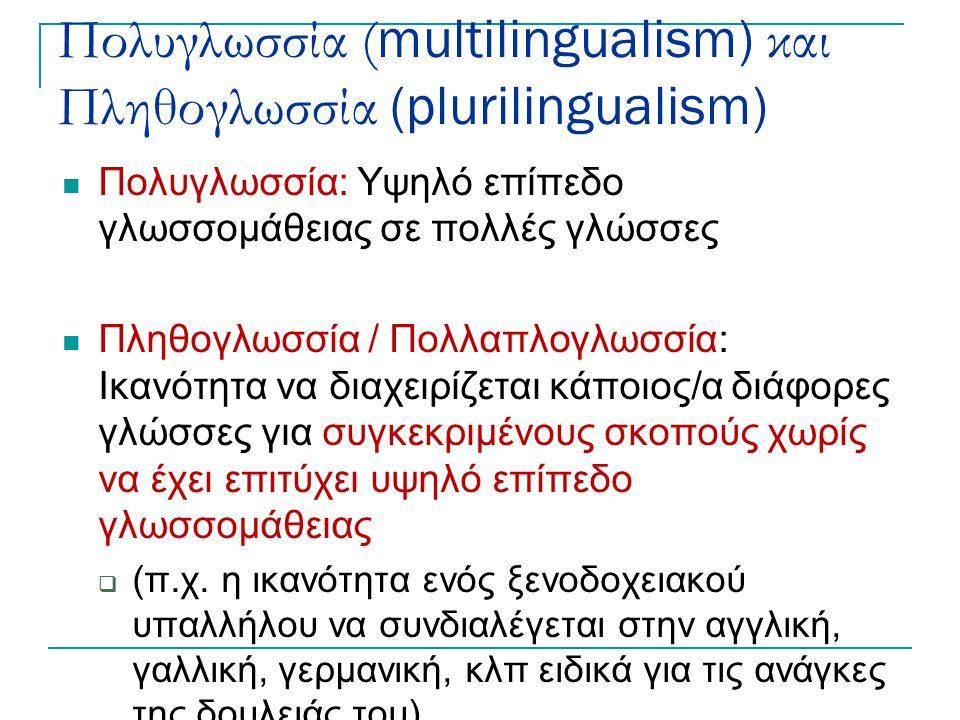 Πολυγλωσσία ( multilingualism) και Πληθογλωσσία (plurilingualism) Πολυγλωσσία: Υψηλό επίπεδο γλωσσομάθειας σε πολλές γλώσσες Πληθογλωσσία / Πολλαπλογλ