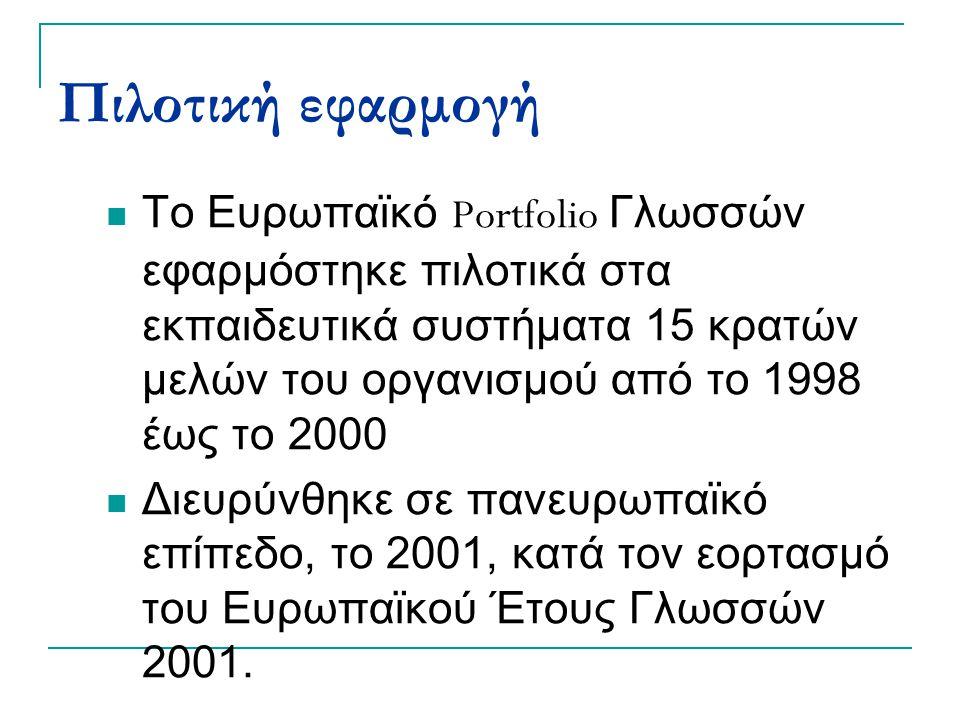 Πιλοτική εφαρμογή Το Ευρωπαϊκό Portfolio Γλωσσών εφαρμόστηκε πιλοτικά στα εκπαιδευτικά συστήματα 15 κρατών μελών του οργανισμού από το 1998 έως το 2000 Διευρύνθηκε σε πανευρωπαϊκό επίπεδο, το 2001, κατά τον εορτασμό του Ευρωπαϊκού Έτους Γλωσσών 2001.