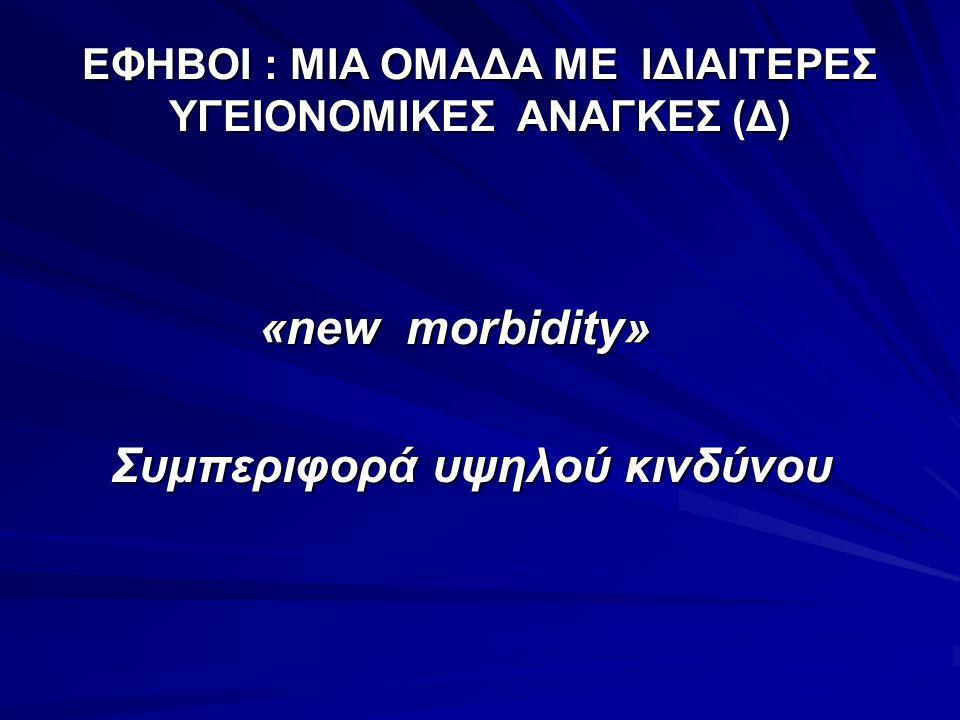 ΕΦΗΒΟΙ : ΜΙΑ ΟΜΑΔΑ ΜΕ ΙΔΙΑΙΤΕΡΕΣ ΥΓΕΙΟΝΟΜΙΚΕΣ ΑΝΑΓΚΕΣ (Δ) «new morbidity» «new morbidity» Συμπεριφορά υψηλού κινδύνου Συμπεριφορά υψηλού κινδύνου