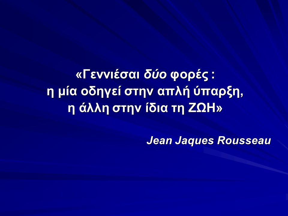 «Γεννιέσαι δύο φορές : η μία οδηγεί στην απλή ύπαρξη, η άλλη στην ίδια τη ΖΩΗ» Jean Jaques Rousseau Jean Jaques Rousseau