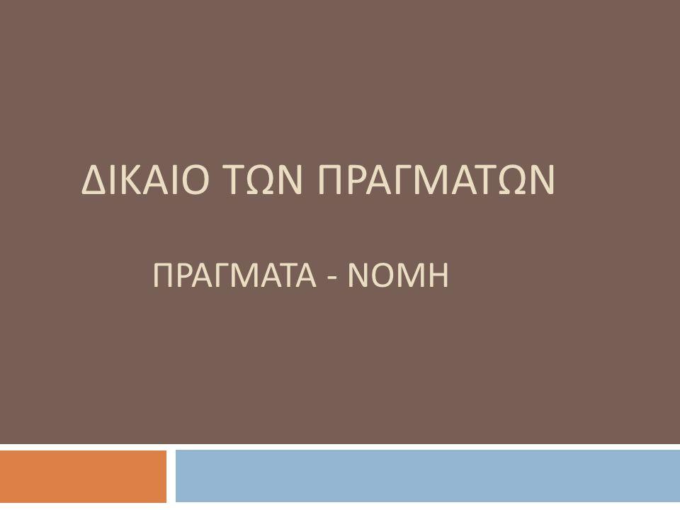 ΔΙΚΑΙΟ ΤΩΝ ΠΡΑΓΜΑΤΩΝ ΠΡΑΓΜΑΤΑ - ΝΟΜΗ