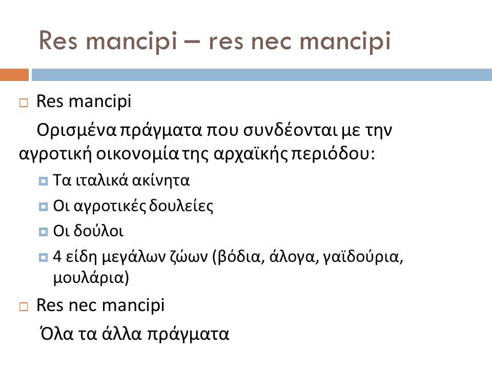 Res mancipi – res nec mancipi  Res mancipi Ορισμένα πράγματα που συνδέονται με την αγροτική οικονομία της αρχαϊκής περιόδου:  Τα ιταλικά ακίνητα  Ο