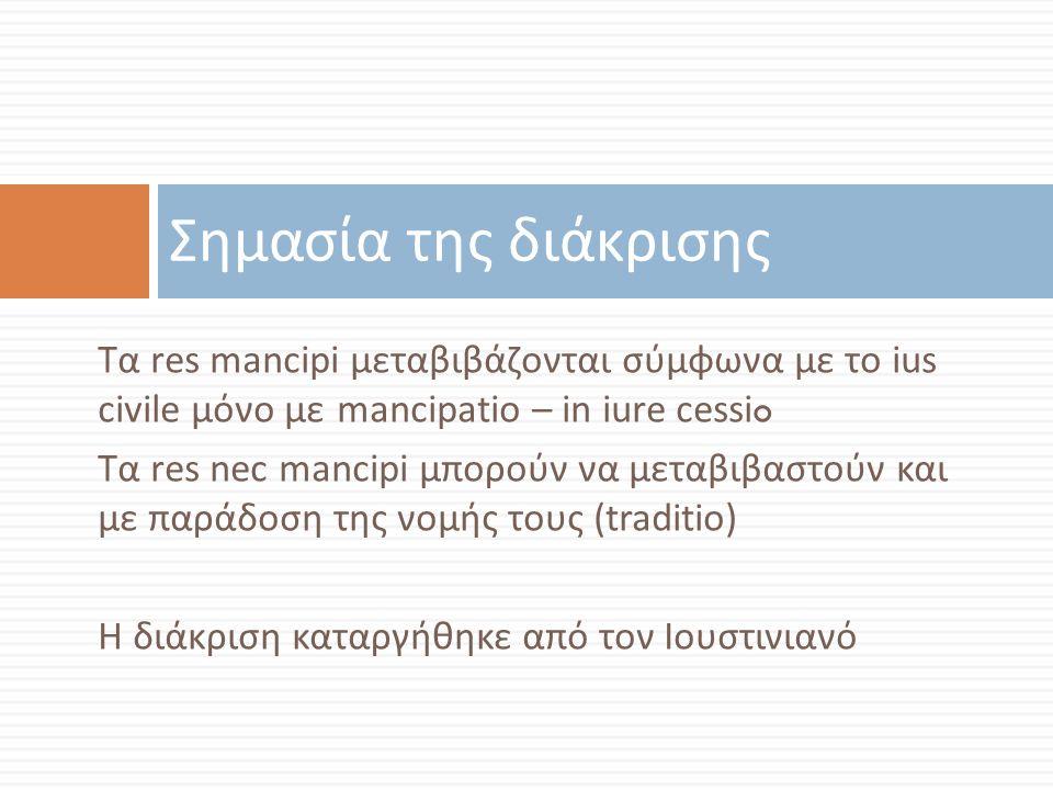 Τα res mancipi μεταβιβάζονται σύμφωνα με το ius civile μόνο με mancipatio – in iure cessi o Τα res nec mancipi μπορούν να μεταβιβαστούν και με παράδοσ