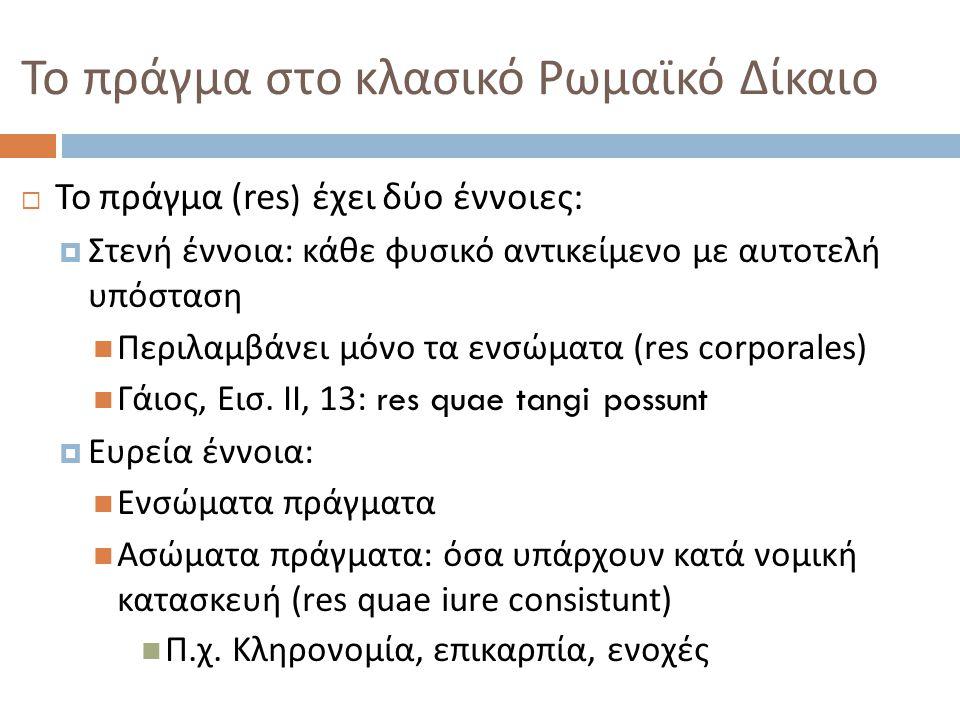 Διακρίσεις πραγμάτων  Εντός συναλλαγής ( res in patrimonio )  Όσα μπορούν να αποτελέσουν αντικείμενο ιδιωτικών δικαιωμάτων  Εκτός συναλλαγής ( res extra patrimonium )  Αυτά που δεν μπορούν να αποτελέσουν αντικείμενο ιδιωτικών δικαιωμάτων