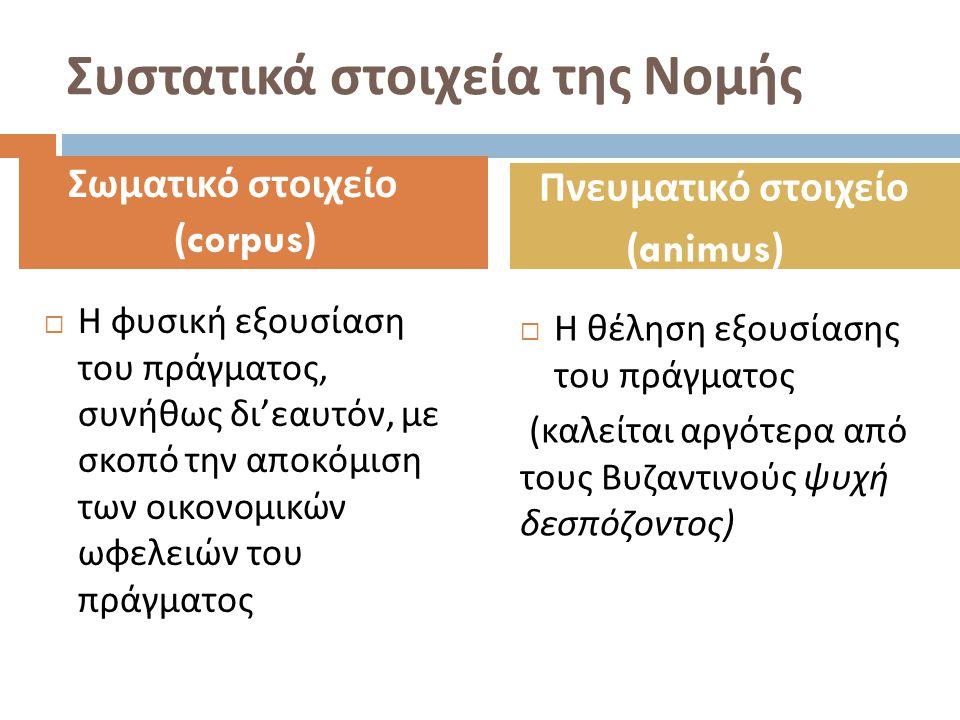 Συστατικά στοιχεία της Νομής  Η φυσική εξουσίαση του πράγματος, συνήθως δι ' εαυτόν, με σκοπό την αποκόμιση των οικονομικών ωφελειών του πράγματος 