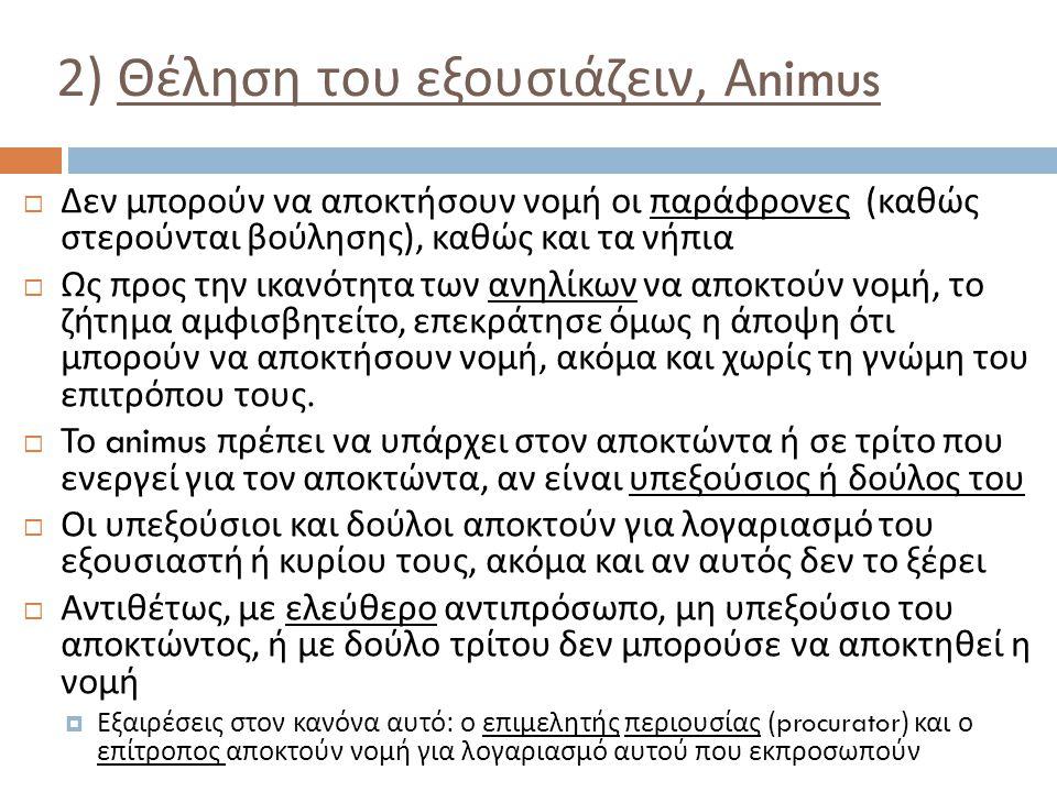 2) Θέληση του εξουσιάζειν, Animus  Δεν μπορούν να αποκτήσουν νομή οι παράφρονες ( καθώς στερούνται βούλησης ), καθώς και τα νήπια  Ως προς την ικανό