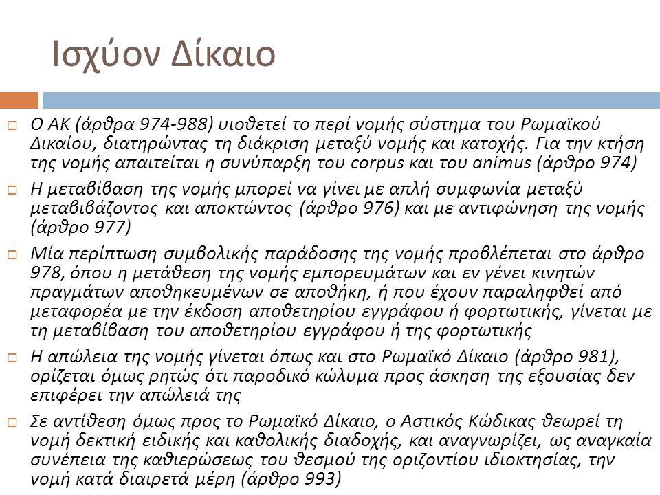 Ισχύον Δίκαιο  Ο ΑΚ ( άρθρα 974-988) υιοθετεί το περί νομής σύστημα του Ρωμαϊκού Δικαίου, διατηρώντας τη διάκριση μεταξύ νομής και κατοχής. Για την κ