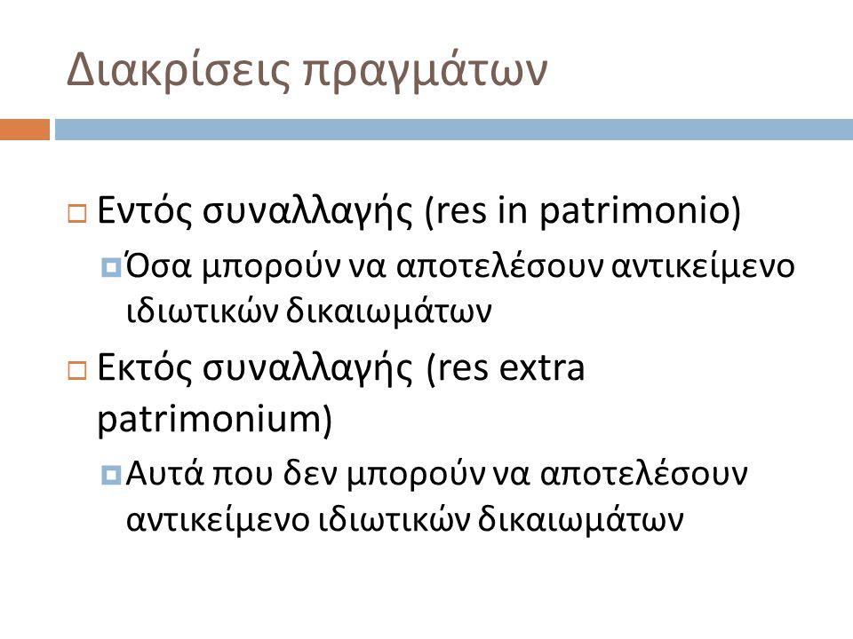 Διακρίσεις πραγμάτων  Εντός συναλλαγής ( res in patrimonio )  Όσα μπορούν να αποτελέσουν αντικείμενο ιδιωτικών δικαιωμάτων  Εκτός συναλλαγής ( res