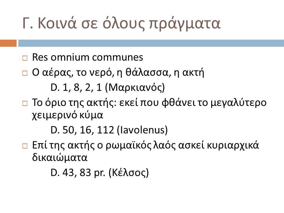 Γ. Κοινά σε όλους πράγματα  Res omnium communes  Ο αέρας, το νερό, η θάλασσα, η ακτή D. 1, 8, 2, 1 (Μαρκιανός)  Το όριο της ακτής: εκεί που φθάνει
