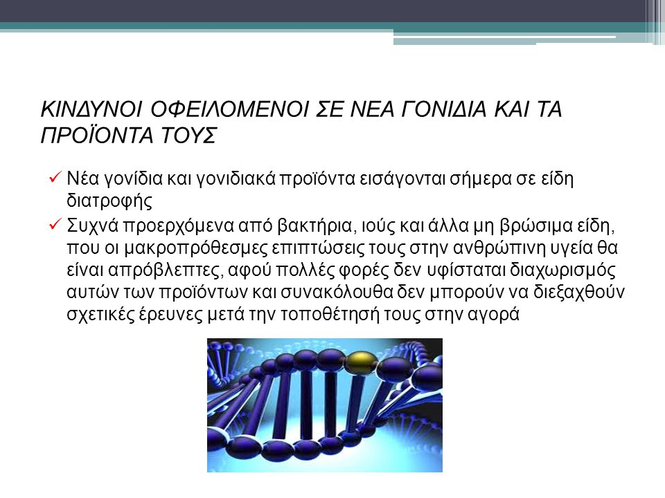 ΚΙΝΔΥΝΟΙ ΟΦΕΙΛΟΜΕΝΟΙ ΣΕ ΝΕΑ ΓΟΝΙΔΙΑ ΚΑΙ ΤΑ ΠΡΟΪΟΝΤΑ ΤΟΥΣ Νέα γονίδια και γονιδιακά προϊόντα εισάγονται σήμερα σε είδη διατροφής Συχνά προερχόμενα από