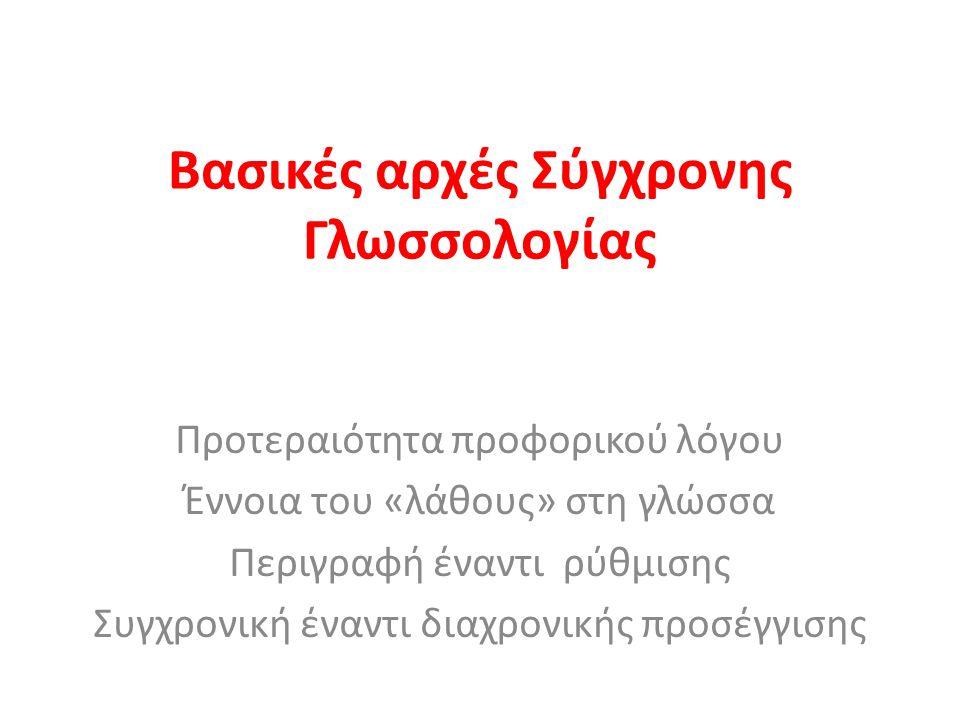 Βασικές αρχές Σύγχρονης Γλωσσολογίας Προτεραιότητα προφορικού λόγου Έννοια του «λάθους» στη γλώσσα Περιγραφή έναντι ρύθμισης Συγχρονική έναντι διαχρον