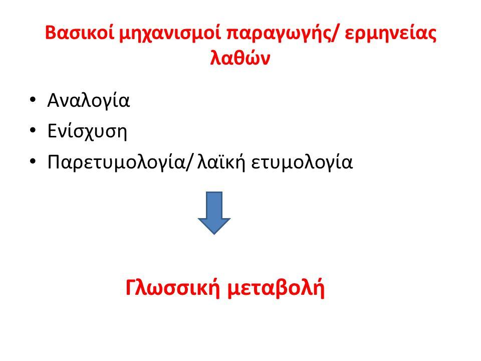 Βασικοί μηχανισμοί παραγωγής/ ερμηνείας λαθών Αναλογία Ενίσχυση Παρετυμολογία/ λαϊκή ετυμολογία Γλωσσική μεταβολή