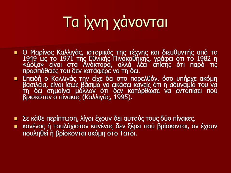 Τα ίχνη χάνονται Ο Μαρίνος Καλλιγάς, ιστορικός της τέχνης και διευθυντής από το 1949 ως το 1971 της Εθνικής Πινακοθήκης, γράφει ότι το 1982 η «Δόξα» είναι στα Ανάκτορα, αλλά λέει επίσης ότι παρά τις προσπάθειές του δεν κατάφερε να τη δει.