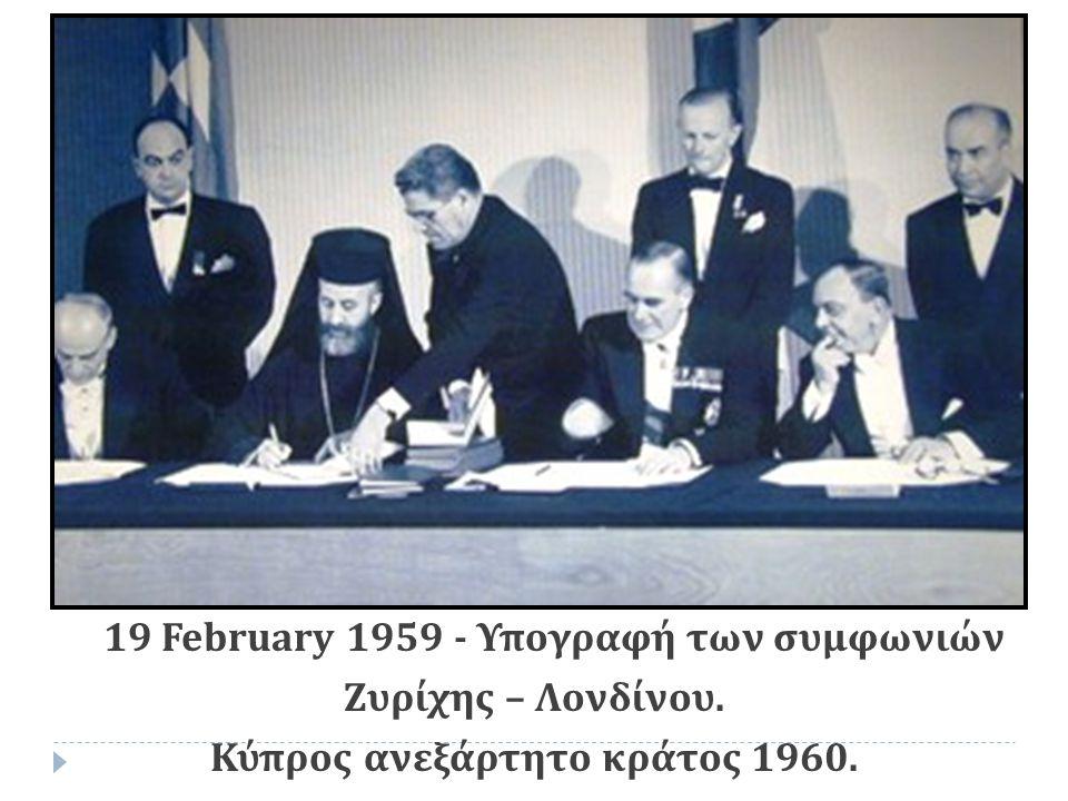 19 February 1959 - Υπογραφή των συμφωνιών Ζυρίχης – Λονδίνου. Κύπρος ανεξάρτητο κράτος 1960.