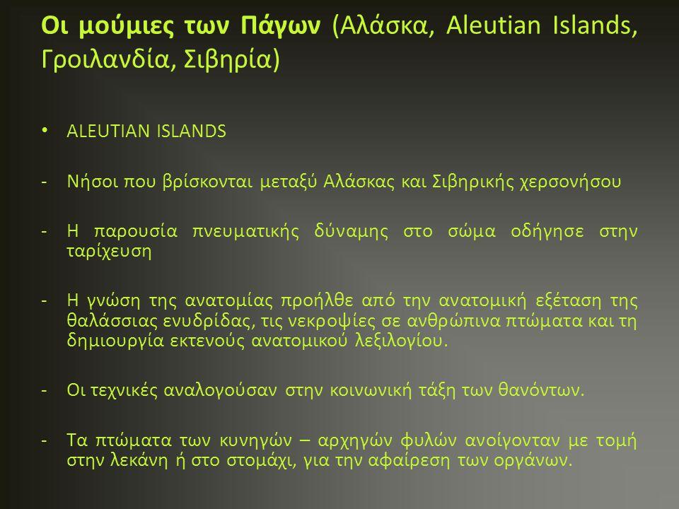 ALEUTIAN ISLANDS -Νήσοι που βρίσκονται μεταξύ Αλάσκας και Σιβηρικής χερσονήσου -Η παρουσία πνευματικής δύναμης στο σώμα οδήγησε στην ταρίχευση -Η γνώσ